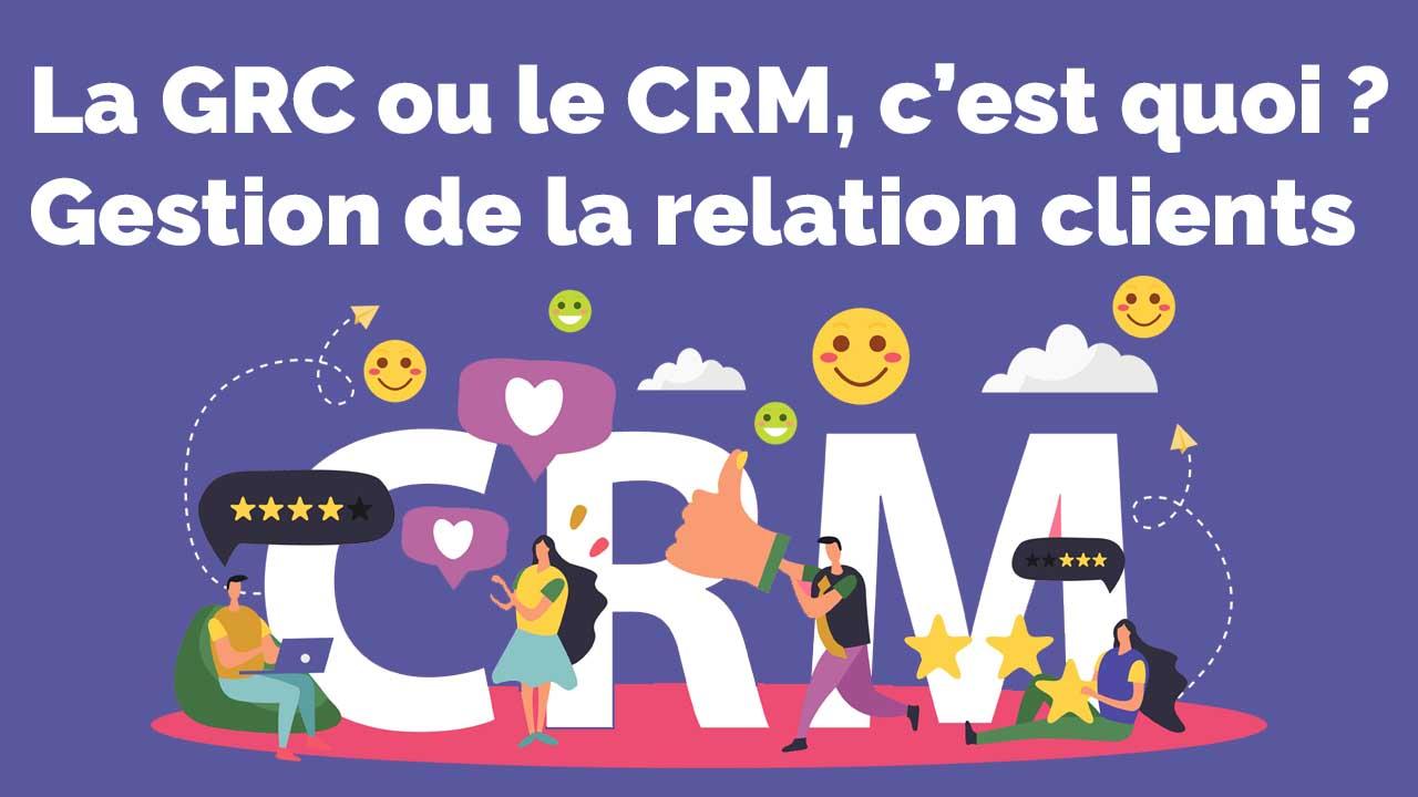 La GRC ou le CRM, c'est quoi - Gestion de la relation clients